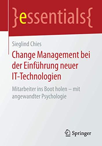 Change Management bei der Einführung neuer IT-Technologien: Mitarbeiter ins Boot holen – mit angewandter Psychologie (essentials)
