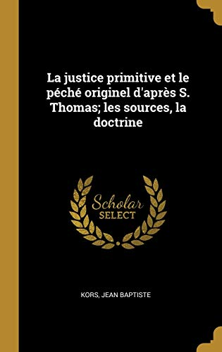 La Justice Primitive Et Le Péché Originel d'Après S. Thomas; Les Sources, La Doctrine