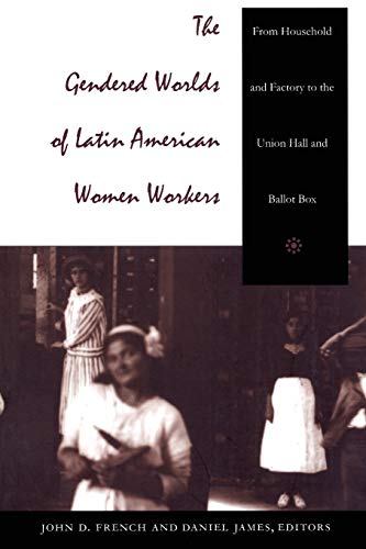 The Gendered Worlds of Latin American Women Workers: From Household and Factory to the Union Hall and Ballot Box (Compar