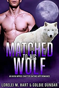 Matched To His Wolf: An M/M Mpreg Shifter Dating App Romance (The Dates of Our Lives Book 1) by [Lorelei M. Hart, Colbie Dunbar]