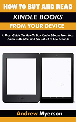 HOW TO BUY AND READ KINDLE BOOKS FROM YOUR DEVICE: A Short Guide On How To Buy Kindle EBooks From Your Kindle E-Readers And Fire Tablet In Few Seconds
