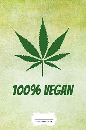 100% Vegan: Funny Weed Leaf Composition Book for Ideas While High, Grow Notes, Weed Lover Smoker Friend Stoner Gift Birthday I Grow Log Book CBD ... I Size 6 x 9 I Quad Ruled Paper I 120 Pages