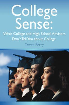 [College Sense: What College and High School Advisors Don't Tell You about College] (By: Tawan M Perry) [published: March, 2008]
