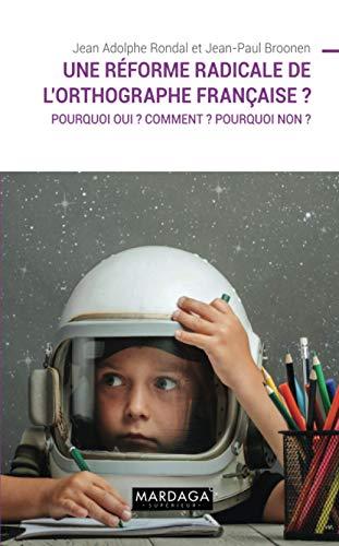 Une réforme radicale de l'orthographe française ?: Pourquoi oui ? Comment ? Pourquoi non ?