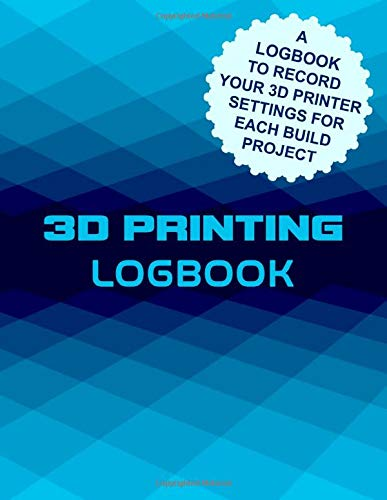 3D Printing Logbook: A Logbook To Record Your 3D Printer Settings For Each Build Project