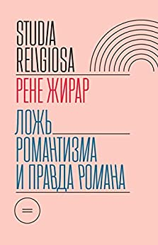 Ложь романтизма, правда романа (Studia Religiosa) (Russian Edition) by [Рене Жирар, Алексей Зыгмонт]