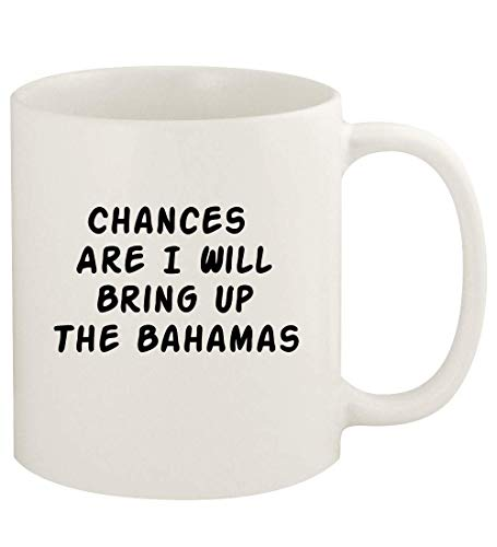 Chances Are I Will Bring Up THE BAHAMAS - 11oz Ceramic White Coffee Mug Cup, White