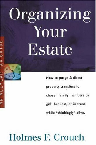 Organizing Your Estate: How to Purge & Direct Property Transfer to Chosen Family Members by Gift, Bequest, or in Trust While Thinkingly Alive (Series 300: Retirees & Estates)