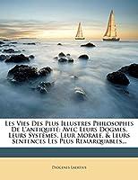 Les Vies Des Plus Illustres Philosophes de L'Antiquit: Avec Leurs Dogmes, Leurs Syst Mes, Leur Morale, & Leurs Sentences Les Plus Remarquables...