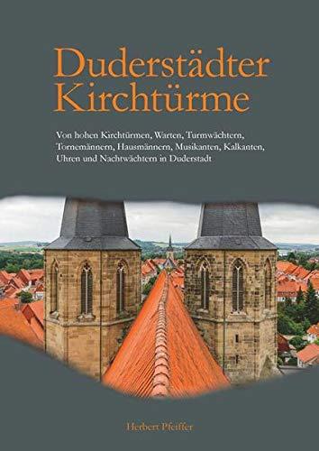 Duderstädter Kirchtürme: Von hohen Kirchtürmen, Warten, Turmwächtern, Tornemännern, Hausmännern, Musikanten, Kalkanten, Uhren und Nachtwächtern in Duderstadt