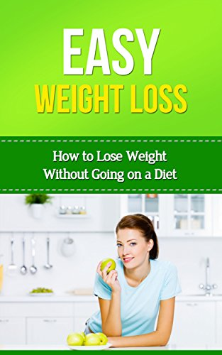 Easy Weightloss: How to Lose Weight Without Going on a Diet (Easy Health Book 1)