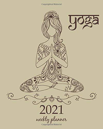 2021 Weekly Planner: Calendar Schedule Organizer Appointment Journal Notebook and Action day Meditation Yoga pose.