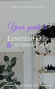 Your Guide to Essential Oils and Aromatherapy (Health Is Wealth Series)
