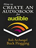 How to Create an Audiobook for Audible: Advice for Authors, Recording and Formatting Info, and More for ACX, Audible, and iTunes (English Edition)