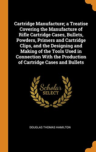 Cartridge Manufacture; a Treatise Covering the Manufacture of Rifle Cartridge Cases, Bullets, Powders, Primers and Cartridge Clips, and the Designing ... the Production of Cartridge Cases and Bullets