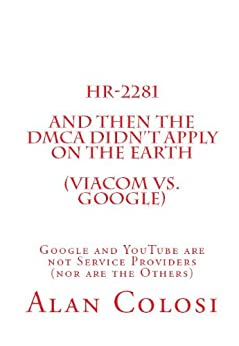 [ALAN COLOSI]のHR-2281: And Then the DMCA Didn't Apply on the Earth (Viacom vs. Google).: Google and YouTube are not Service Providers (nor are the Others) (Book 2 of 3) (English Edition)