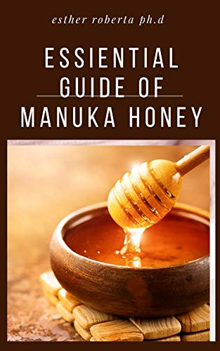 ESSIENTIAL GUIDE OF MANUKA HONEY : COMPREHENSIVE GUIDE YOU NEED TO ABOUT MANUKA HONEY (English Edition)