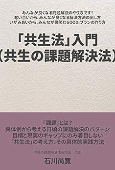 [共生の課題解決法研究会 代表 石川尚寛, Naohiro Ishikawa]の「共生法」入門(共生の課題解決法): みんなが良くなる問題解決のやり方です! 奪い合いから、みんなが良くなる解決方法の出し方 いがみあいから、みんなが微笑むGOOD!プランの作り方
