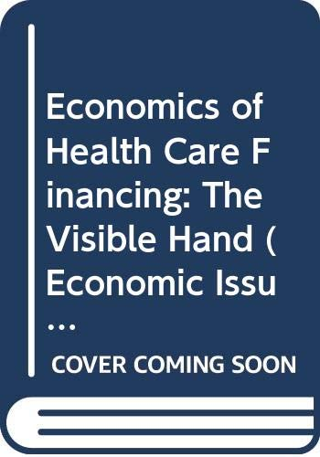 Economics of Health Care Financing: The Visible Hand (Economic Issues in Health Care S.)