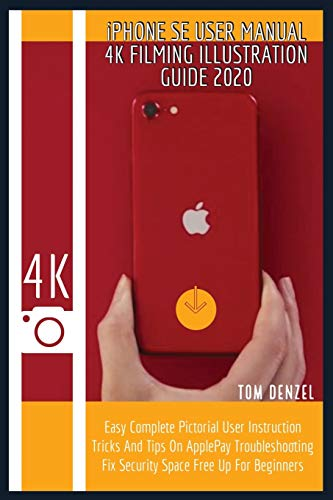 iPHONE SE USER MANUAL 4K FILMING ILLUSTRATION GUIDE 2020: Easy Complete Pictorial User Instruction Tricks And Tips On ApplePay Troubleshooting Fix Security Space Free Up For Beginners