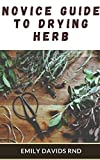 Novice guide to drying herb: The Effective Guide On How To Grow, Dry And Preserve Herbs (English Edition)