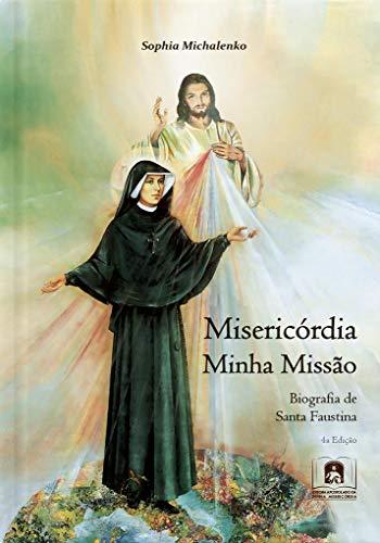 Misericórdia Minha Missão: Biografia de Santa Faustina