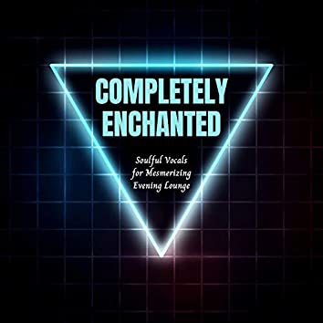 Completely Enchanted - Soulful Vocals For Mesmerizing Evening Lounge