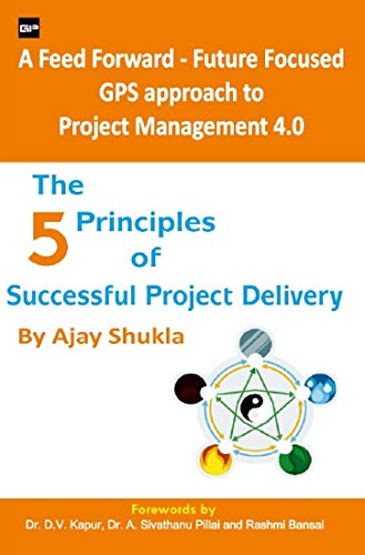 The 5 Principles of Successful Project Delivery : A feed Forward -Future Focused GPS approach to Project Management 4.0 ( Making Invisible Visible) (English Edition)