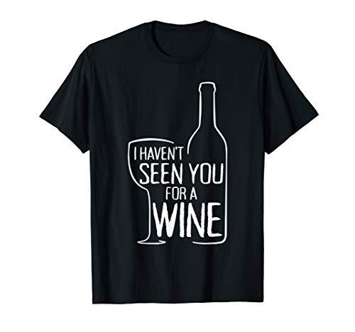 I Haven't Seen You For A Wine Rotwein Weißwein Zuhause Wein T-Shirt