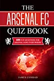The Arsenal FC Quiz Book: 600 Fun Questions For Arsenal Fans Everywhere (Football Quiz Books)