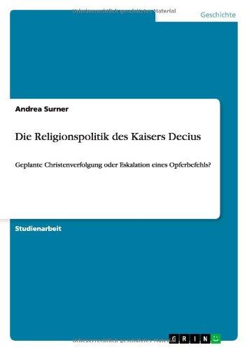 Die Religionspolitik des Kaisers Decius: Geplante Christenverfolgung oder Eskalation eines Opferbefehls? (German Edition)
