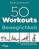 50 Workouts – Beweglichkeit: Dehnen, schwingen und rollen – die besten Übungsreihen