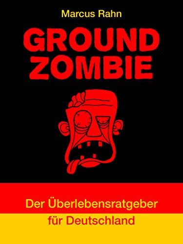 Ground Zombie: Der Überlebensratgeber für Deutschland (Der ultimative Guide: Survival, Bushcraft, Waffen, Nahkampf 1)