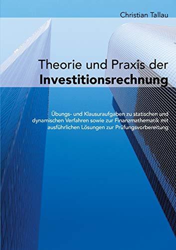Theorie und Praxis der Investitionsrechnung: Übungs- und Klausuraufgaben zu statischen und dynamischen Verfahren sowie zur Finanzmathematik mit ausführlichen Lösungen zur Prüfungsvorbereitung