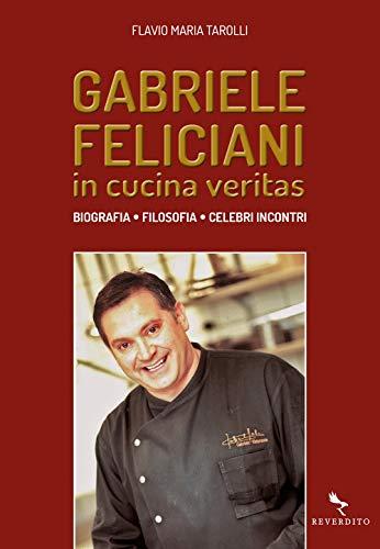 Gabriele Feliciani. In cucina veritas. Biografia, filosofia, celebri incontri