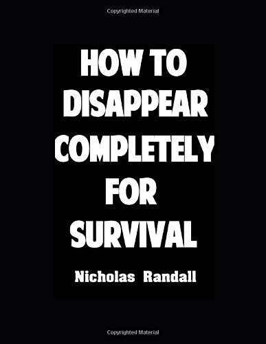 How To Disappear Completely For Survival: 26 Lessons On How To Evade The Authorities, Establish A New Identity, and Start A New Life
