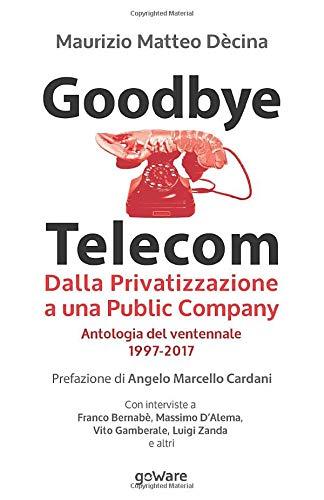 Goodbye Telecom. Dalla Privatizzazione a una Public Company. Antologia del ventennale 1997-2017 (Economia e finanza)