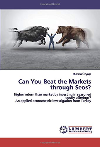 Can You Beat the Markets through Seos?: Higher return than market by investing in seasoned equity offerings? An applied econometric investigation from Turkey