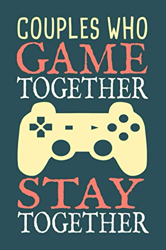 Couples Who Game Together, Stay Together Journal: Blank Lined Notebook To Write In, Video Game Couples Gift For Boyfriend Girlfriend Wife Or Husband.