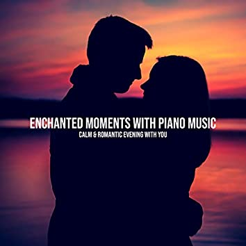 Enchanted Moments with Piano Music - Calm & Romantic Evening with You