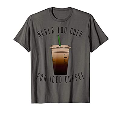 Never Too Cold For Iced Coffee Cold Brew Coffee Lovers T-Shirt