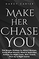 Make Her Chase You: The Simple Strategy to Attract Women, Know What Women Want & Seduction Advice For Night Clubs, Bars, Events, Pick Up & Night Game