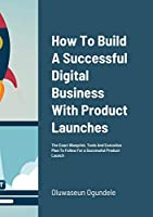 How To Build A Successful Digital Business With Product Launches: The Exact Blueprint, Tools And Execution Plan To Follow For a Successful Product Launch