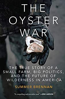 The Oyster War: The True Story of a Small Farm, Big Politics, and the Future of Wilderness in America by [Summer Brennan]
