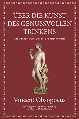 Obsopoeus: Über die Kunst des genussvollen Trinkens: Alte Weisheiten zur Kultur des gepflegten Rausches