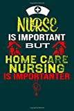Nurse is important but home care nursing in importanter: Nursing college ruled notebook/journal for home care medical nursing student/ nurse week, day, birthday's notebook gifts For Graduation Nurse