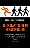 Rogue Homeschoolers Quickstart Guide to Homeschooling: Empowering Families to Teach Their Children at Home