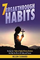 7 Breakthrough Habits: Develop the 7 Habits of Highly Effective Christians that Help You Win in Life Today and Forever