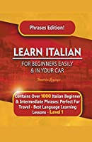 Learn Italian For Beginners Easily and In Your Car Phrases Edition! Contains Over 1000 Italian Beginner & Intermediate Phrases: Perfect For Travel - Best Language Learning Lessons - Level 1