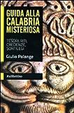 Guida alla Calabria misteriosa. Tesori, riti, credenze, sortilegi